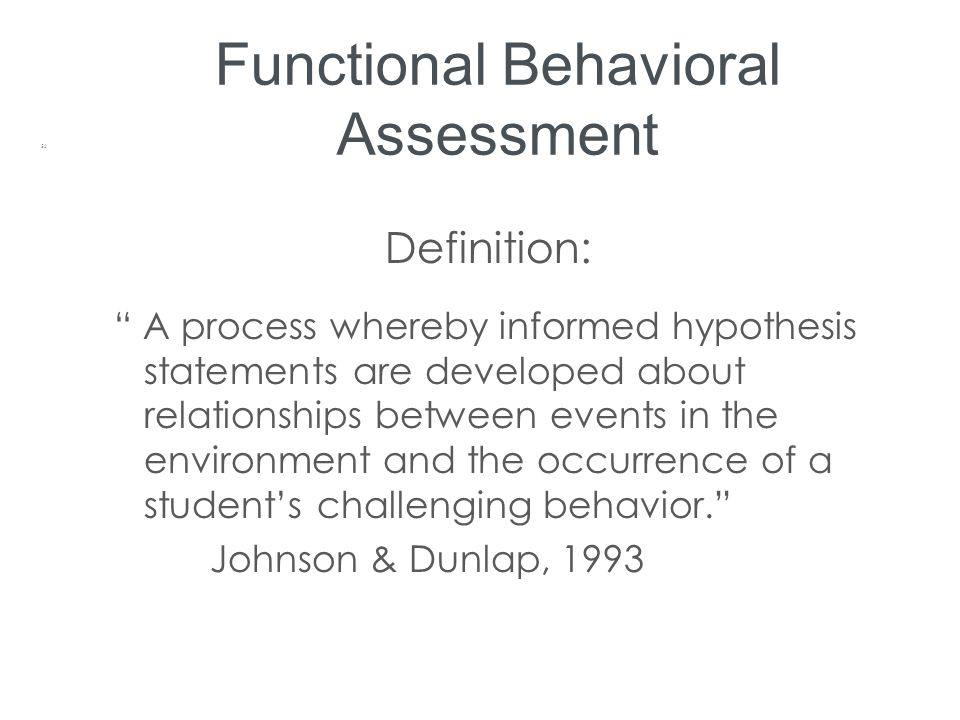 """Functional Behavioral Assessment Definition: """" A process whereby informed hypothesis statements are developed about relationships between events in th"""
