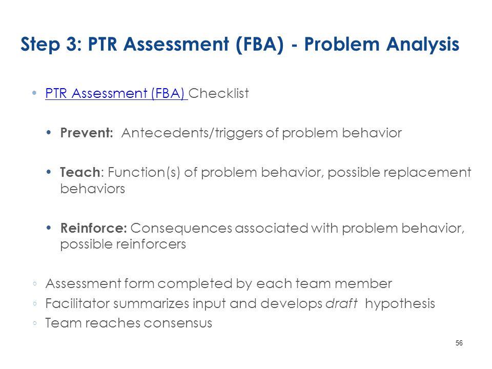 Step 3: PTR Assessment (FBA) - Problem Analysis PTR Assessment (FBA) ChecklistPTR Assessment (FBA) Prevent: Antecedents/triggers of problem behavior T