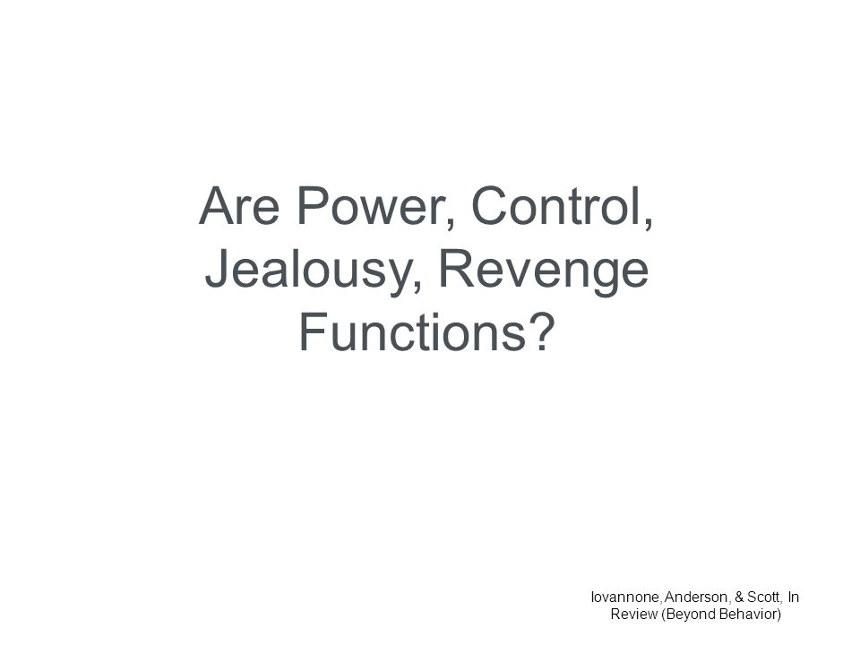 Iovannone, Anderson, & Scott, In Review (Beyond Behavior) Are Power, Control, Jealousy, Revenge Functions?