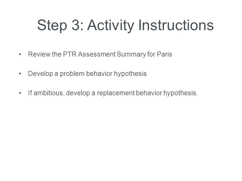 Step 3: Activity Instructions Review the PTR Assessment Summary for Paris Develop a problem behavior hypothesis If ambitious, develop a replacement be