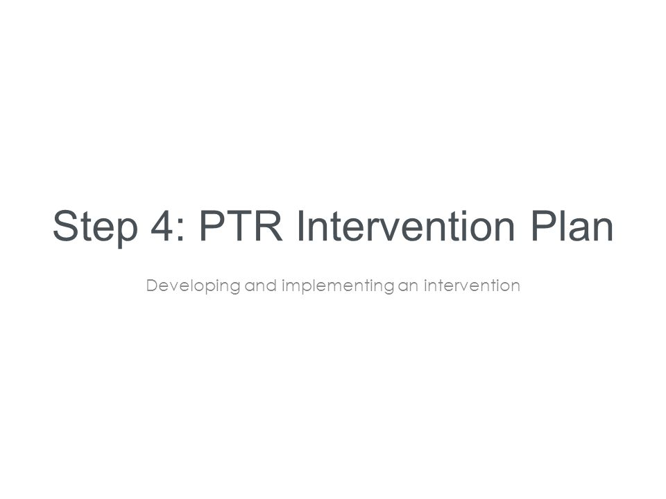 Step 4: PTR Intervention Plan Developing and implementing an intervention