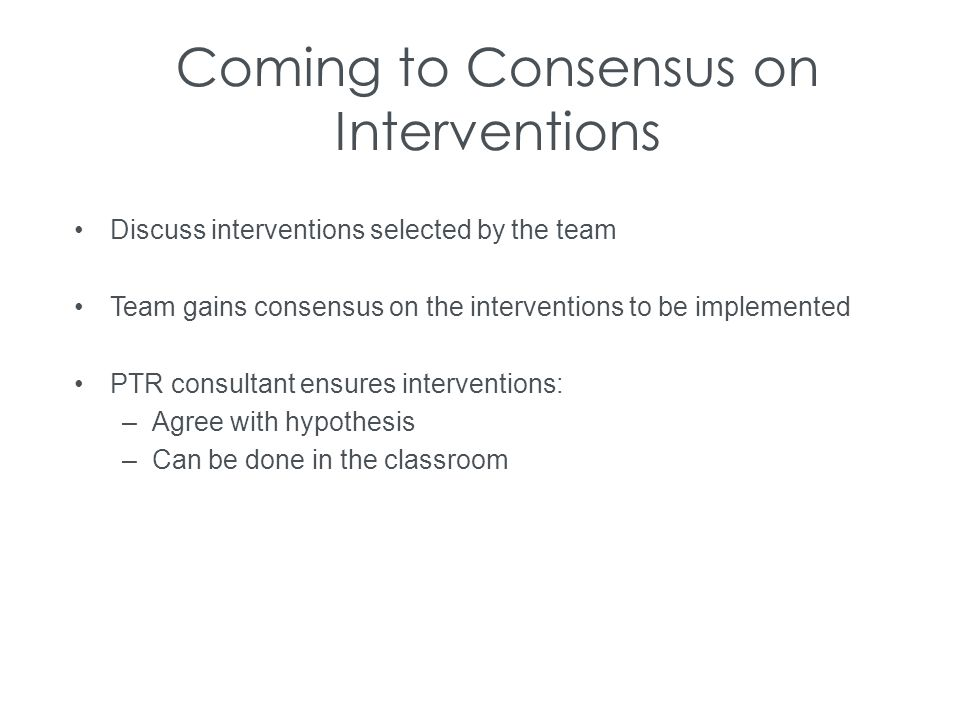 Coming to Consensus on Interventions Discuss interventions selected by the team Team gains consensus on the interventions to be implemented PTR consul