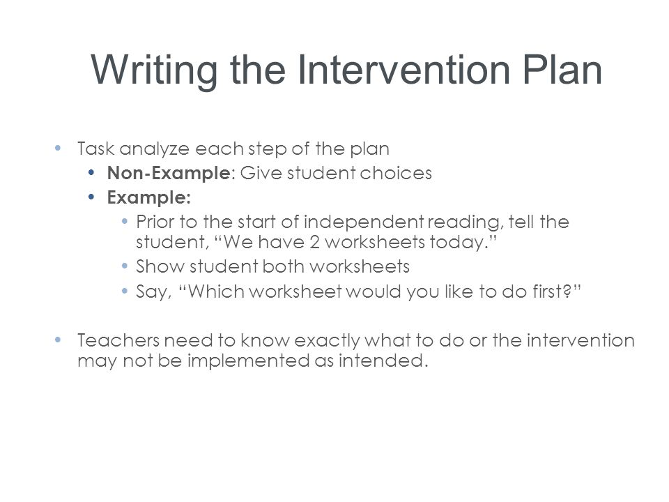 Writing the Intervention Plan Task analyze each step of the plan Non-Example : Give student choices Example: Prior to the start of independent reading