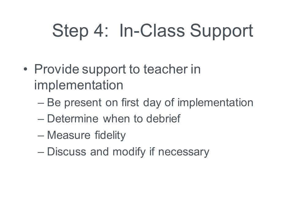 Step 4: In-Class Support Provide support to teacher in implementation –Be present on first day of implementation –Determine when to debrief –Measure f