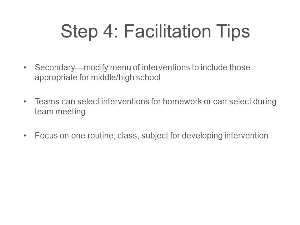 Step 4: Facilitation Tips Secondary—modify menu of interventions to include those appropriate for middle/high school Teams can select interventions fo