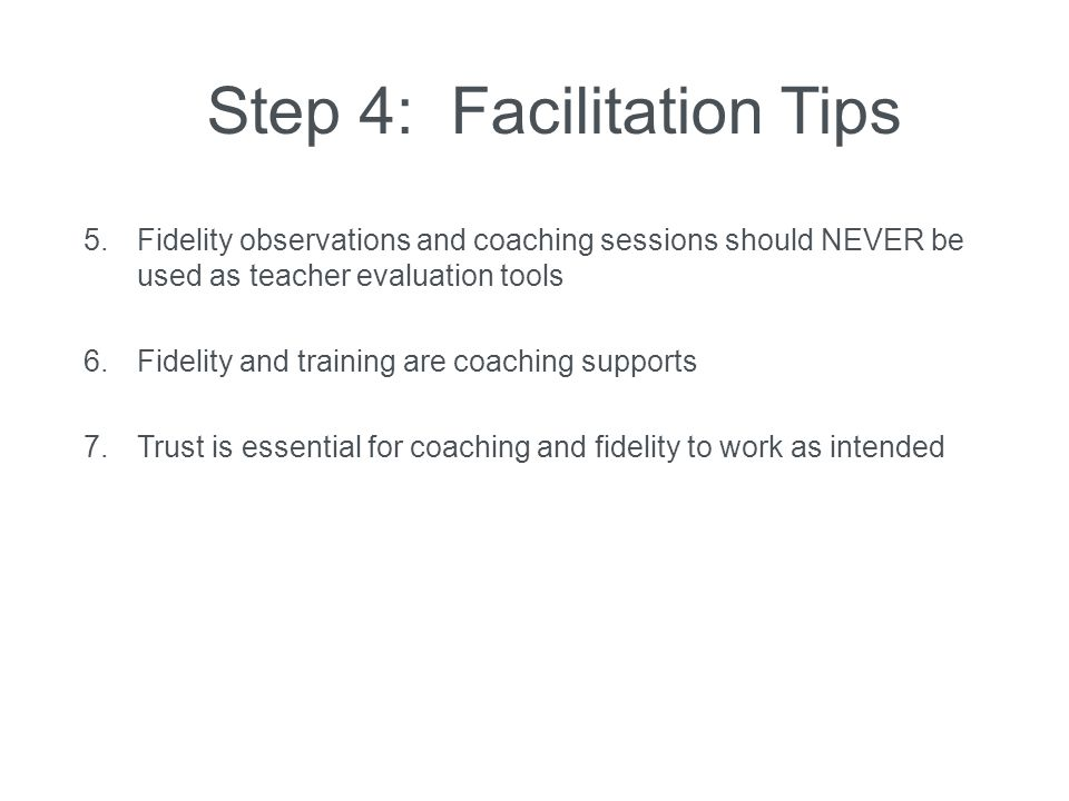 Step 4: Facilitation Tips 5. Fidelity observations and coaching sessions should NEVER be used as teacher evaluation tools 6. Fidelity and training are