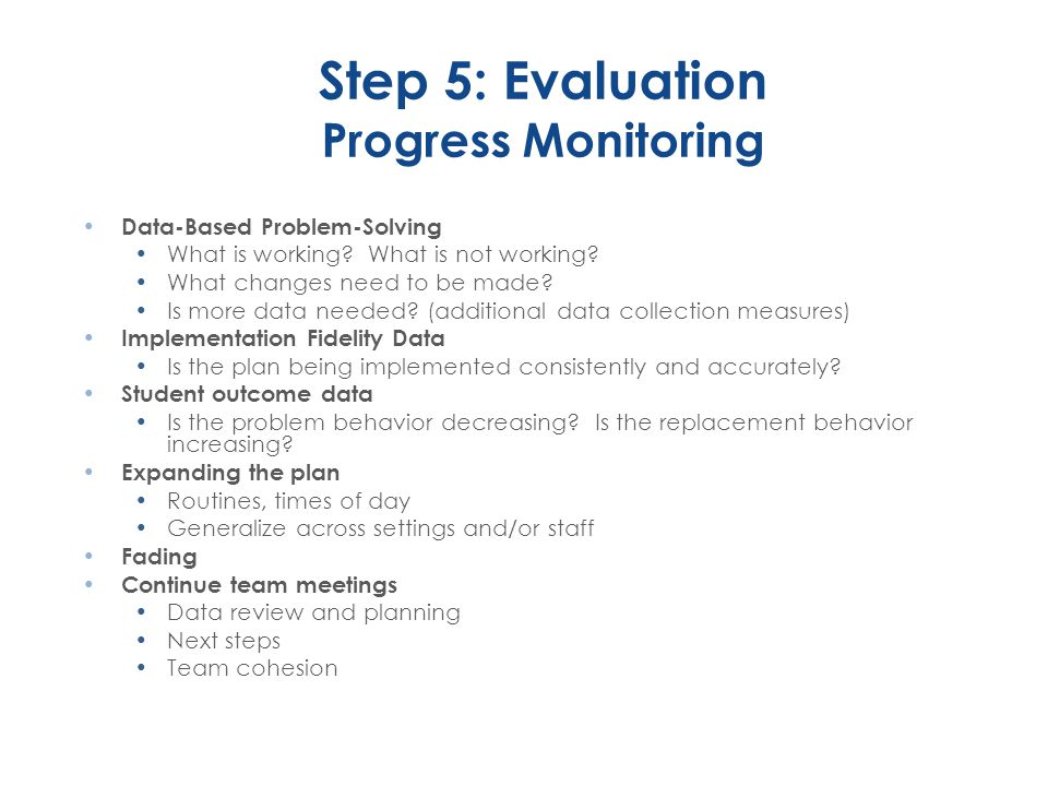 Step 5: Evaluation Progress Monitoring Data-Based Problem-Solving What is working? What is not working? What changes need to be made? Is more data nee