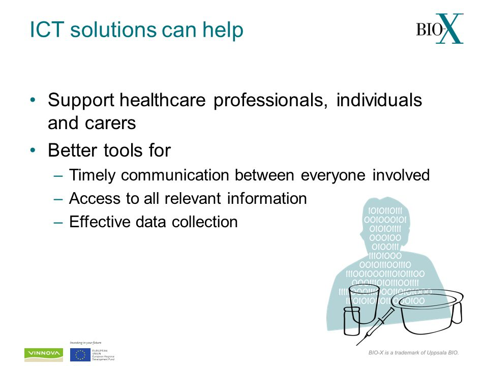 ICT solutions can help Support healthcare professionals, individuals and carers Better tools for –Timely communication between everyone involved –Acce