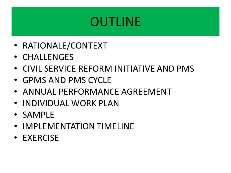 OUTLINE RATIONALE/CONTEXT CHALLENGES CIVIL SERVICE REFORM INITIATIVE AND PMS GPMS AND PMS CYCLE ANNUAL PERFORMANCE AGREEMENT INDIVIDUAL WORK PLAN SAMP