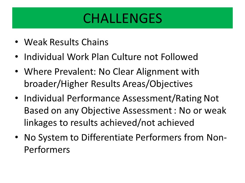 CHALLENGES Weak Results Chains Individual Work Plan Culture not Followed Where Prevalent: No Clear Alignment with broader/Higher Results Areas/Objecti