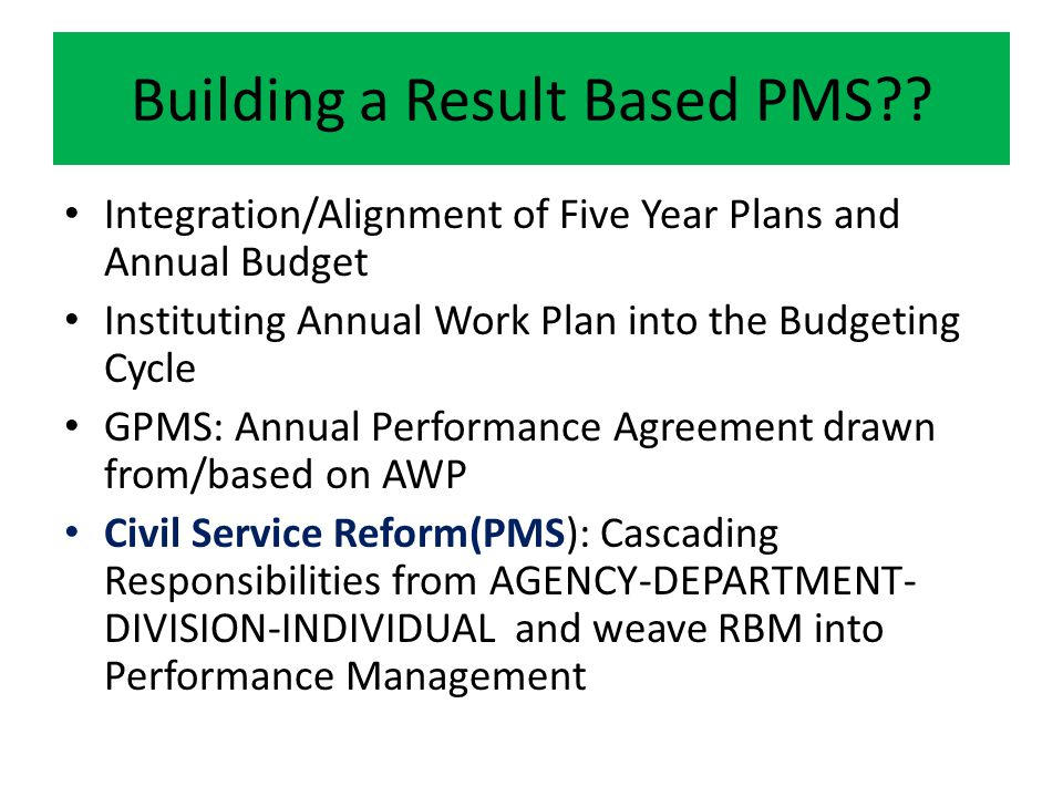 Building a Result Based PMS?? Integration/Alignment of Five Year Plans and Annual Budget Instituting Annual Work Plan into the Budgeting Cycle GPMS: A