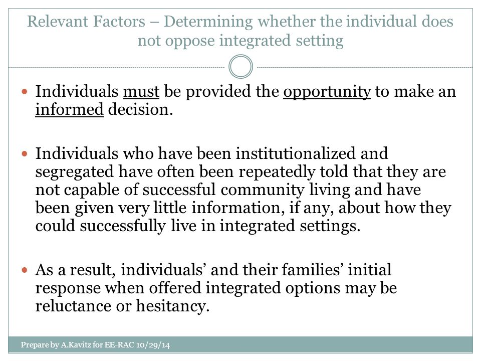 Relevant Factors – Determining whether the individual does not oppose integrated setting Individuals must be provided the opportunity to make an infor