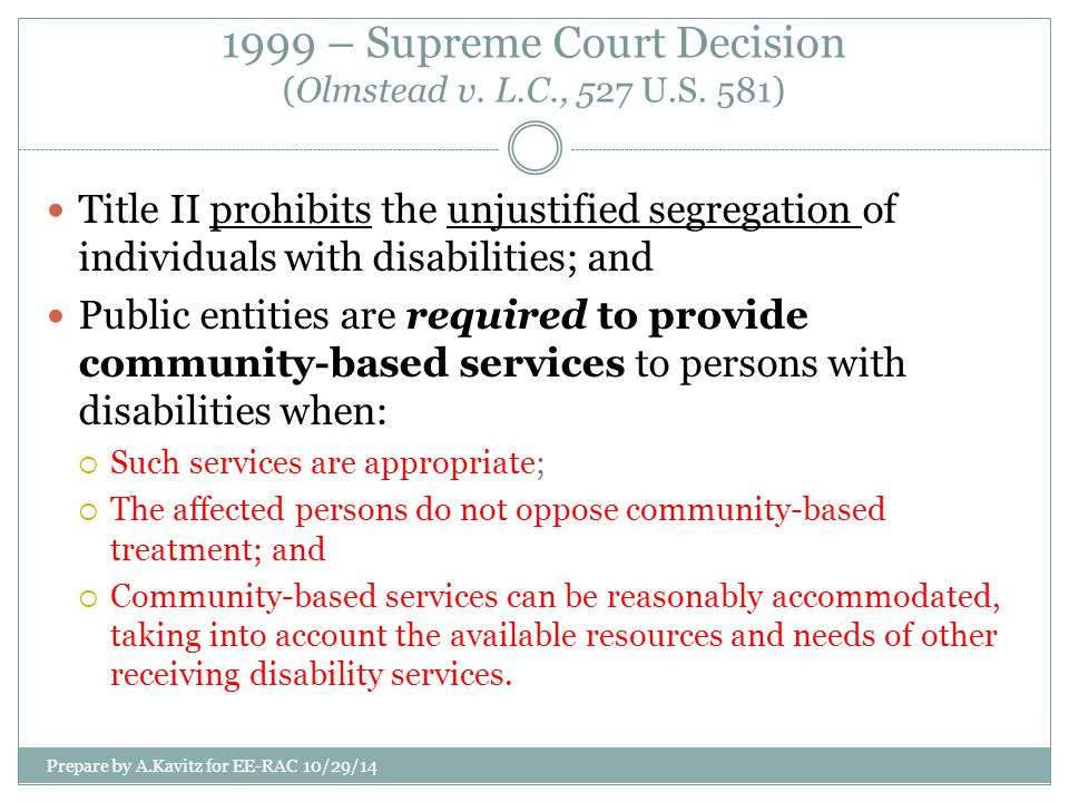 1999 – Supreme Court Decision (Olmstead v. L.C., 527 U.S. 581) Title II prohibits the unjustified segregation of individuals with disabilities; and Pu