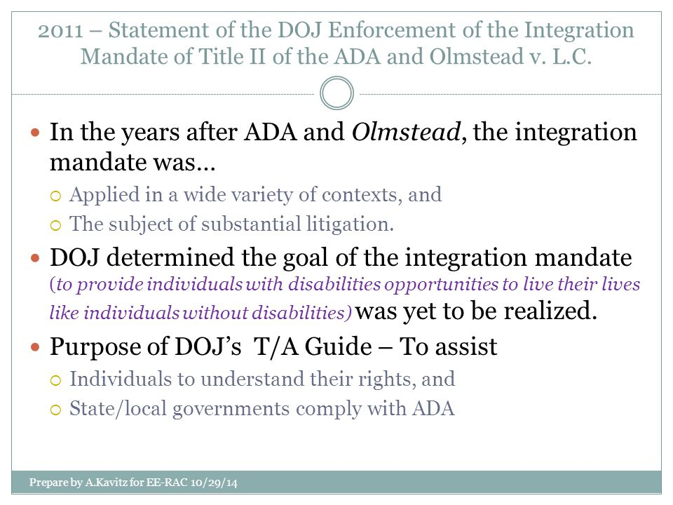 2011 – Statement of the DOJ Enforcement of the Integration Mandate of Title II of the ADA and Olmstead v. L.C. In the years after ADA and Olmstead, th