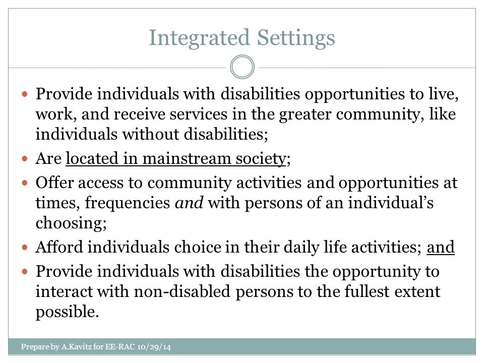 Segregated Settings include, but not limited to… Congregate settings populated exclusively or primarily with individuals with disabilities Congregate settings characterized by regimentation in daily activities, lack of privacy or autonomy, policies limiting visitors, or limits on individuals' ability to engage freely in community activities and to manage their own activities of daily living Settings that provide for daytime activities primarily with other individuals with disabilities Prepare by A.Kavitz for EE-RAC 10/29/14