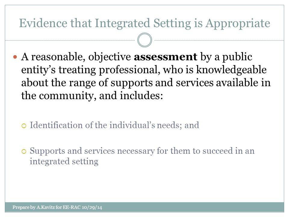 Other Sources of Evidence of Appropriateness of Integrated Setting ADA/regulations do not require an individual to have had a state treating professional make the assessment of appropriateness for integrated setting.