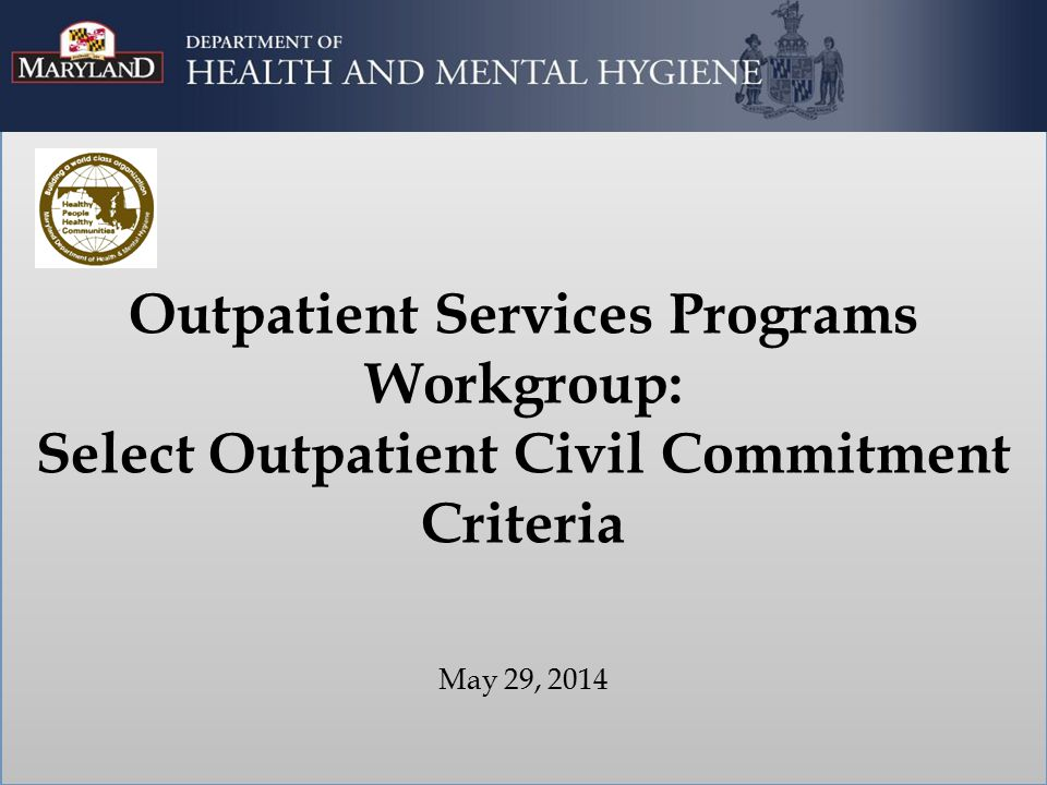 Outpatient Services Programs Workgroup: Select Outpatient Civil Commitment Criteria May 29, 2014