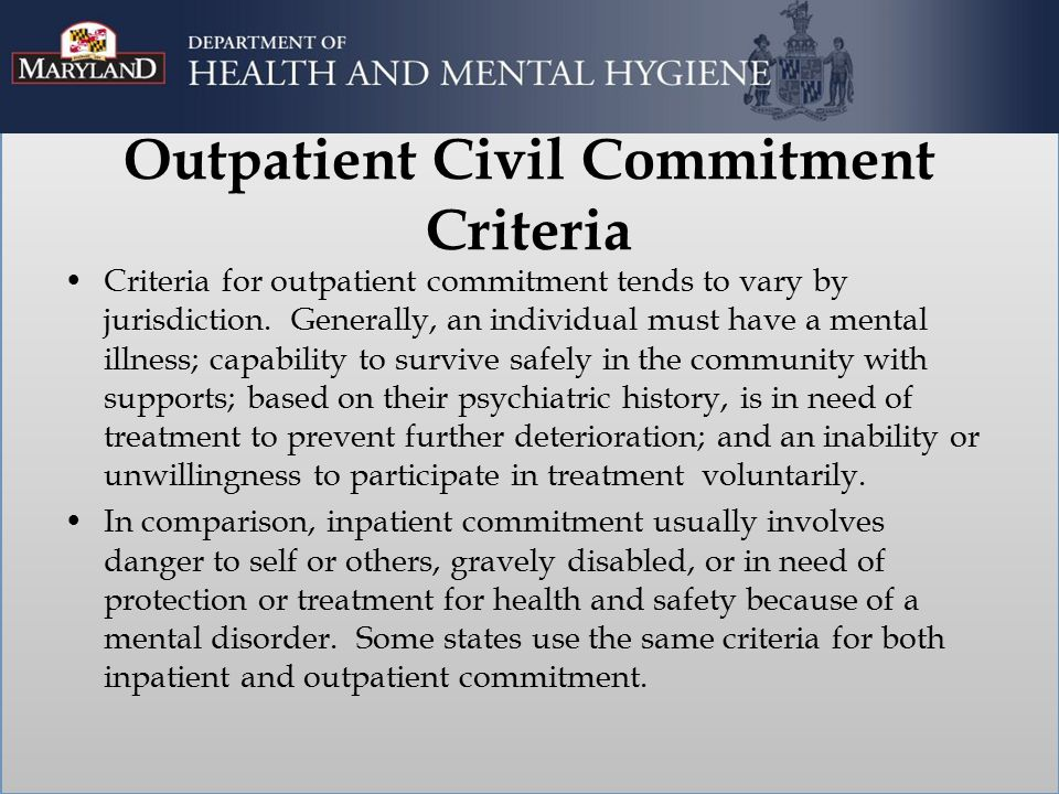 Outpatient Civil Commitment Criteria Criteria for outpatient commitment tends to vary by jurisdiction. Generally, an individual must have a mental ill