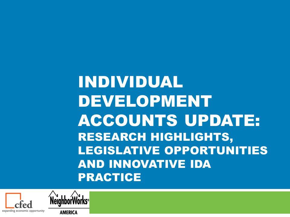 INDIVIDUAL DEVELOPMENT ACCOUNTS UPDATE: RESEARCH HIGHLIGHTS, LEGISLATIVE OPPORTUNITIES AND INNOVATIVE IDA PRACTICE