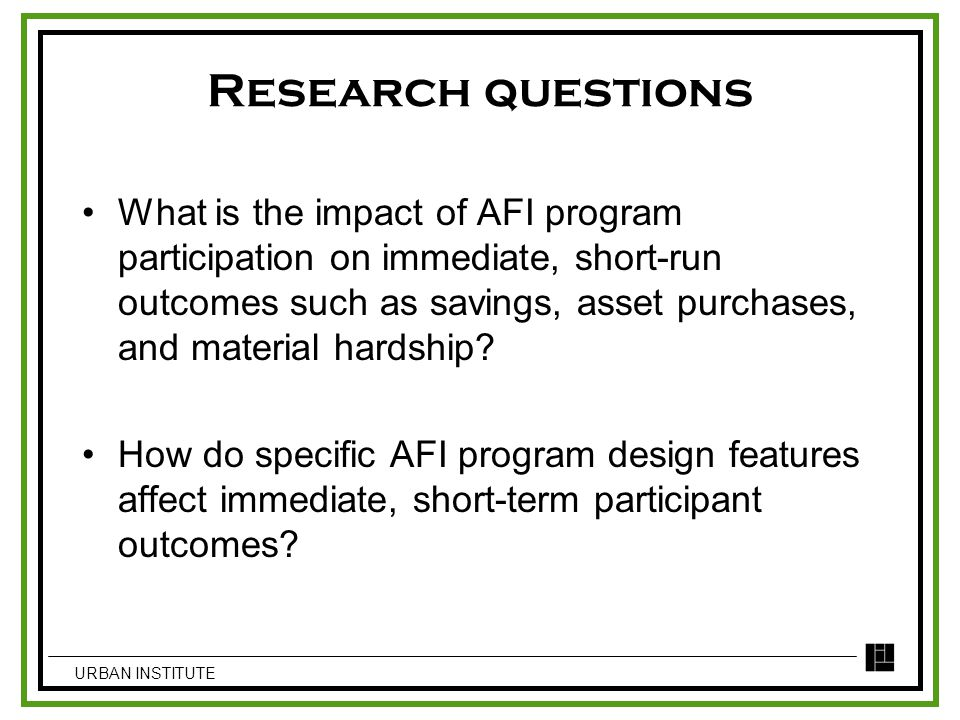 Research questions What is the impact of AFI program participation on immediate, short-run outcomes such as savings, asset purchases, and material har