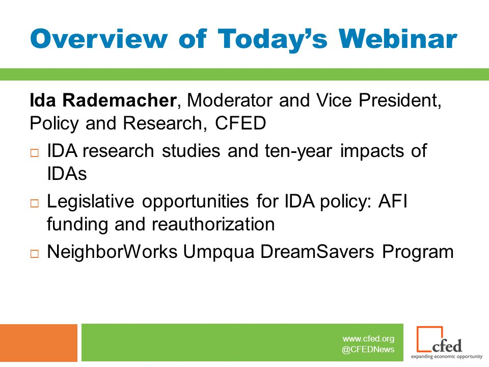 www.cfed.org @CFEDNews Overview of Today's Webinar Ida Rademacher, Moderator and Vice President, Policy and Research, CFED  IDA research studies and ten-year impacts of IDAs  Legislative opportunities for IDA policy: AFI funding and reauthorization  NeighborWorks Umpqua DreamSavers Program