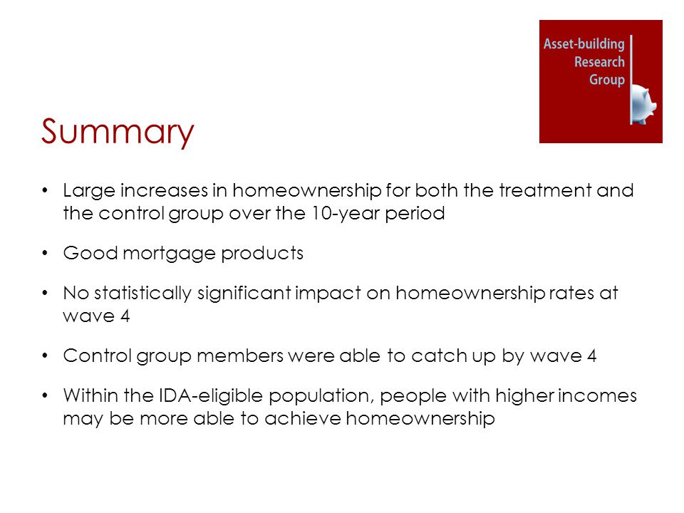 Summary Large increases in homeownership for both the treatment and the control group over the 10-year period Good mortgage products No statistically significant impact on homeownership rates at wave 4 Control group members were able to catch up by wave 4 Within the IDA-eligible population, people with higher incomes may be more able to achieve homeownership