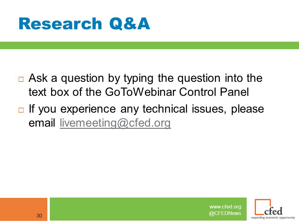 www.cfed.org @CFEDNews Research Q&A 30  Ask a question by typing the question into the text box of the GoToWebinar Control Panel  If you experience any technical issues, please email livemeeting@cfed.orglivemeeting@cfed.org
