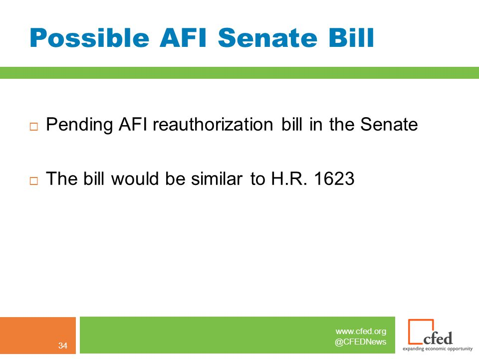 www.cfed.org @CFEDNews Possible AFI Senate Bill  Pending AFI reauthorization bill in the Senate  The bill would be similar to H.R. 1623 34