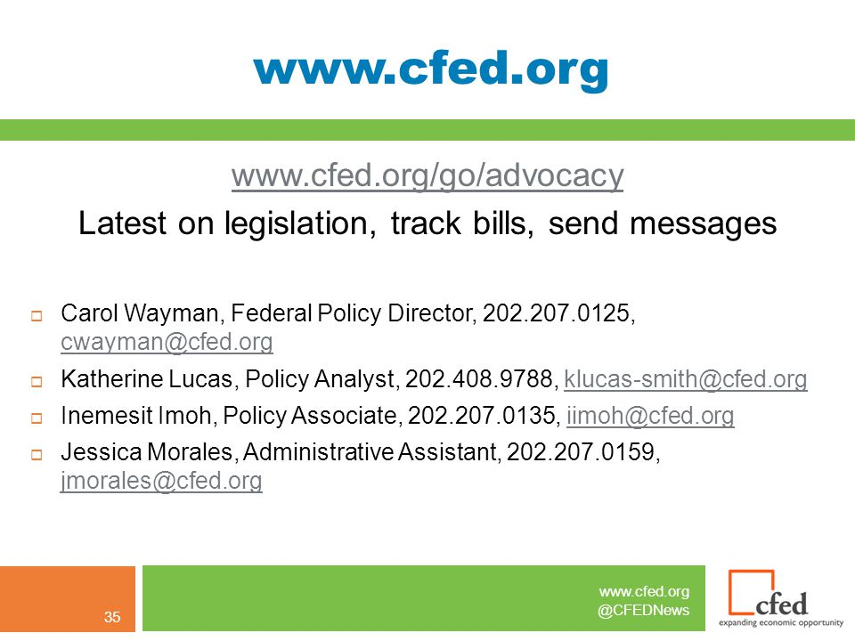 www.cfed.org @CFEDNews www.cfed.org www.cfed.org/go/advocacy Latest on legislation, track bills, send messages  Carol Wayman, Federal Policy Director, 202.207.0125, cwayman@cfed.org  Katherine Lucas, Policy Analyst, 202.408.9788, klucas-smith@cfed.org  Inemesit Imoh, Policy Associate, 202.207.0135, iimoh@cfed.orgiimoh@cfed.org  Jessica Morales, Administrative Assistant, 202.207.0159, jmorales@cfed.org jmorales@cfed.org 35
