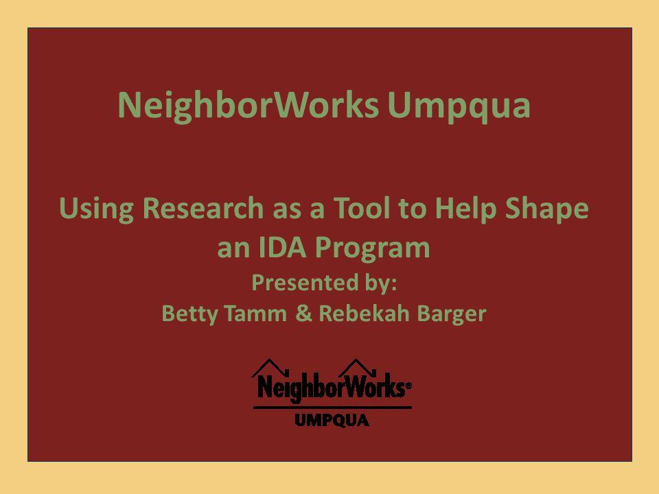 NeighborWorks Umpqua Using Research as a Tool to Help Shape an IDA Program Presented by: Betty Tamm & Rebekah Barger