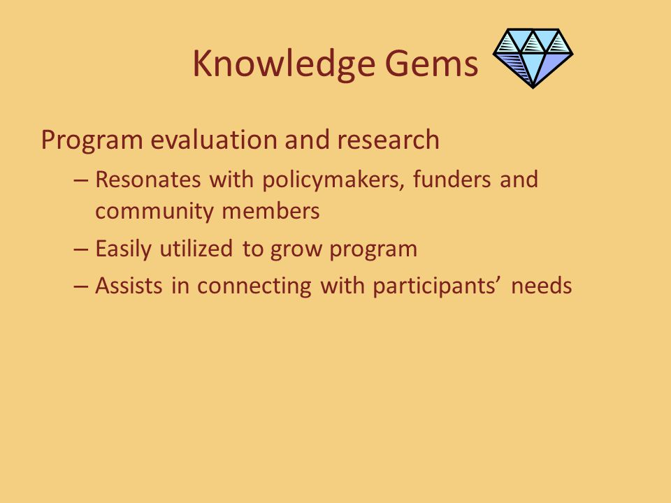 Knowledge Gems Program evaluation and research – Resonates with policymakers, funders and community members – Easily utilized to grow program – Assist