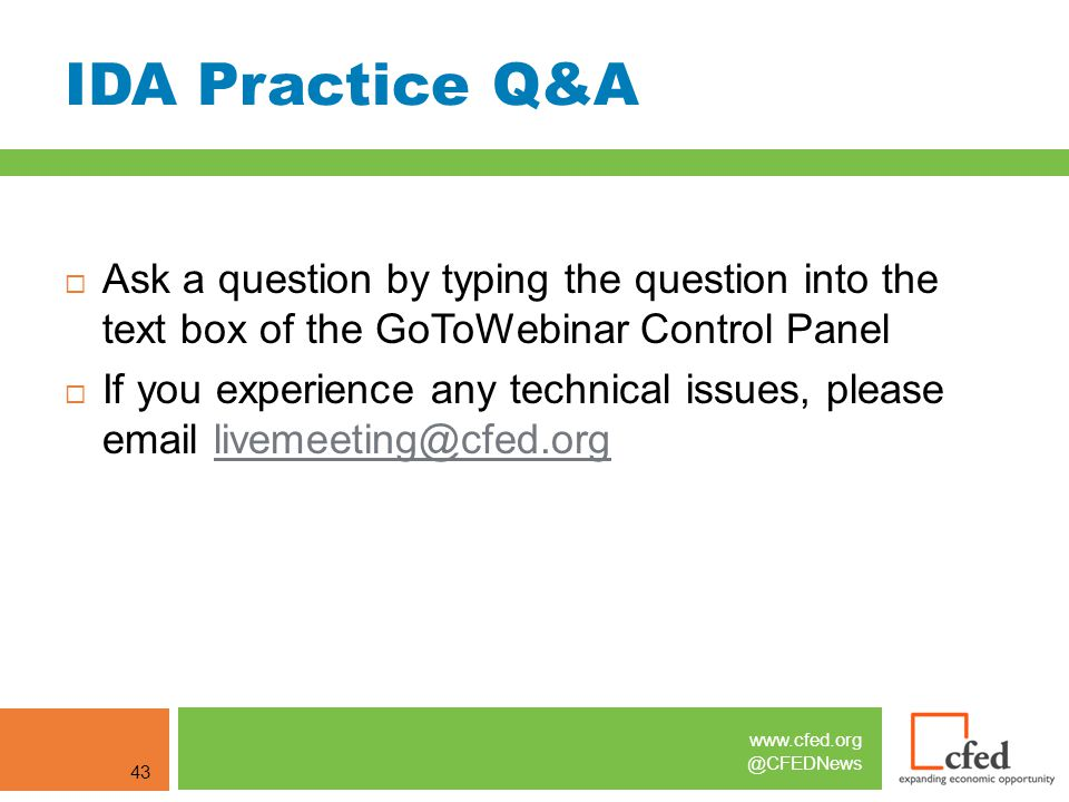 www.cfed.org @CFEDNews IDA Practice Q&A 43  Ask a question by typing the question into the text box of the GoToWebinar Control Panel  If you experience any technical issues, please email livemeeting@cfed.orglivemeeting@cfed.org