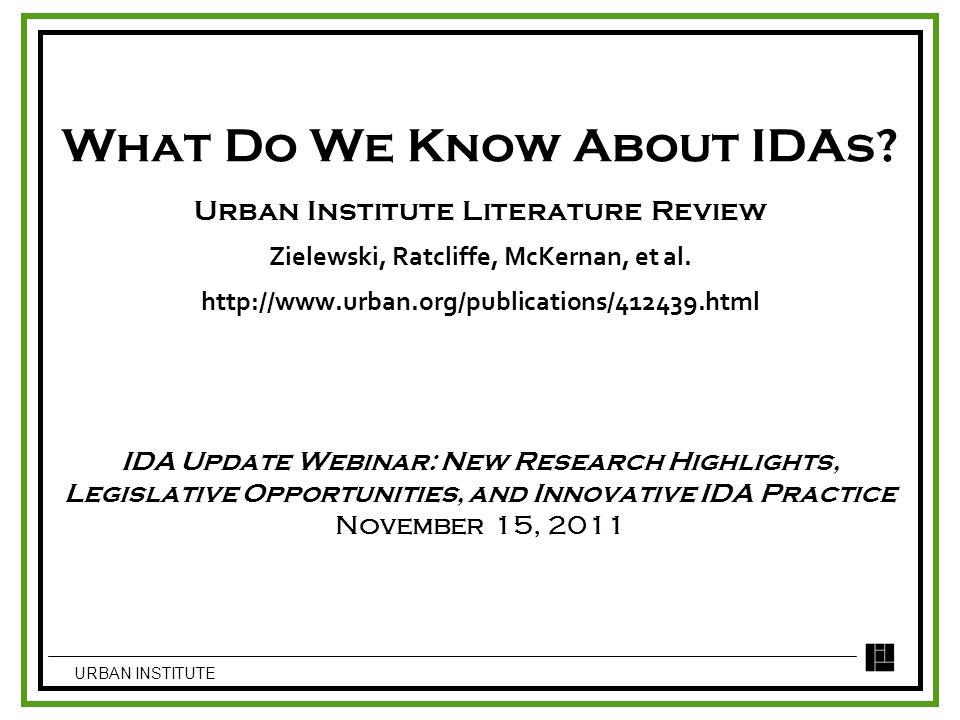 What Do We Know About IDAs? Urban Institute Literature Review Zielewski, Ratcliffe, McKernan, et al. http://www.urban.org/publications/412439.html IDA