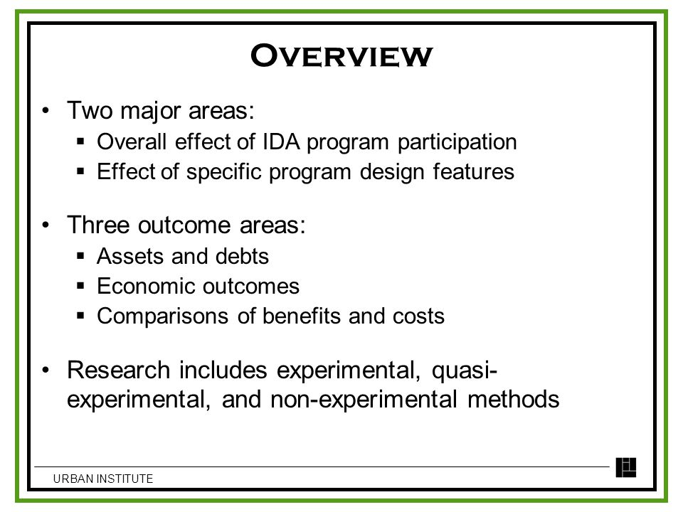 Overview Two major areas:  Overall effect of IDA program participation  Effect of specific program design features Three outcome areas:  Assets and debts  Economic outcomes  Comparisons of benefits and costs Research includes experimental, quasi- experimental, and non-experimental methods URBAN INSTITUTE