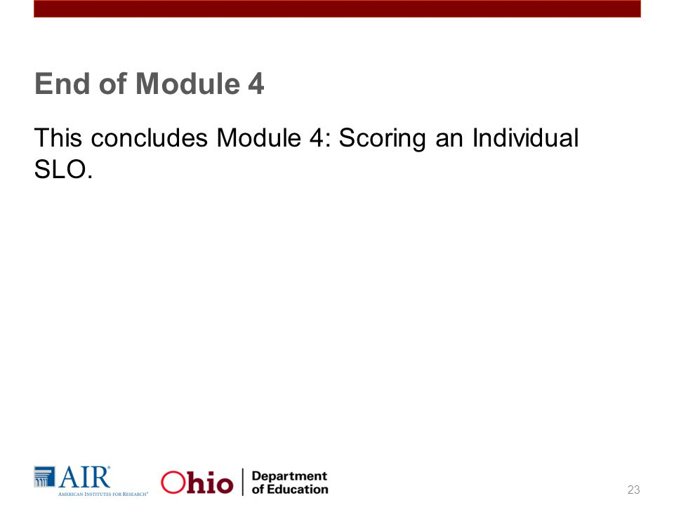 This concludes Module 4: Scoring an Individual SLO. 23 End of Module 4