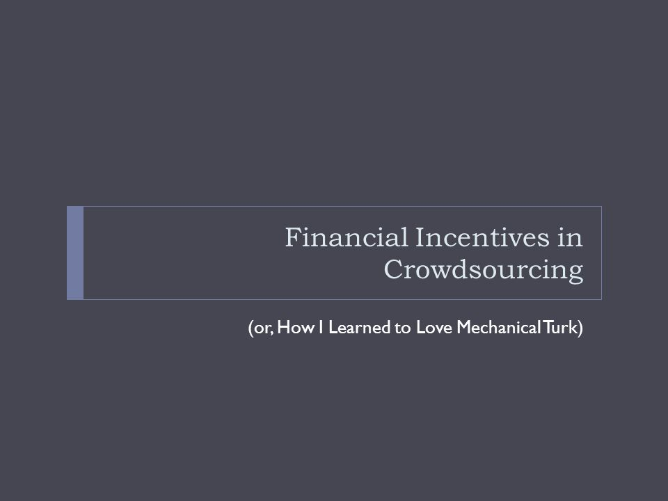 Financial Incentives in Crowdsourcing (or, How I Learned to Love Mechanical Turk)