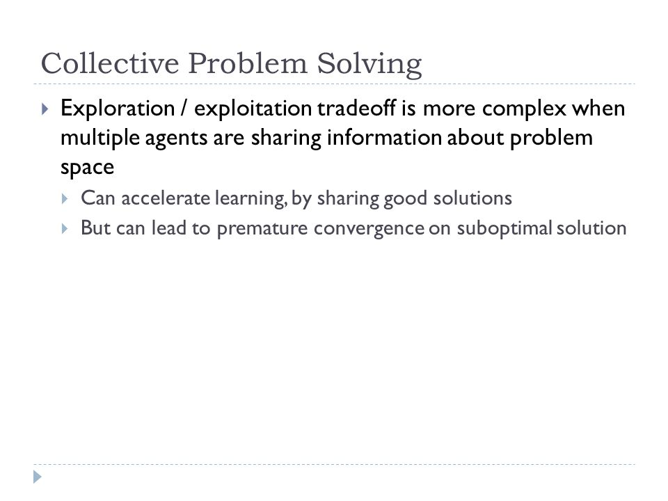 Collective Problem Solving  Exploration / exploitation tradeoff is more complex when multiple agents are sharing information about problem space  Can accelerate learning, by sharing good solutions  But can lead to premature convergence on suboptimal solution