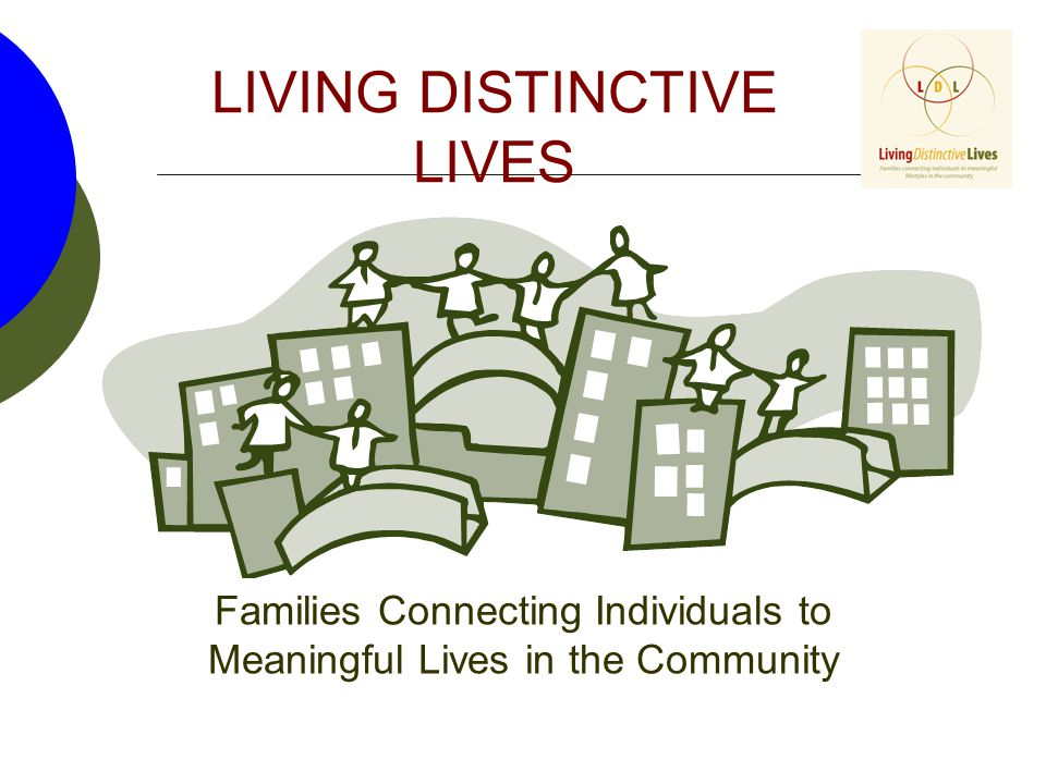 LIVING DISTINCTIVE LIVES Families Connecting Individuals to Meaningful Lives in the Community