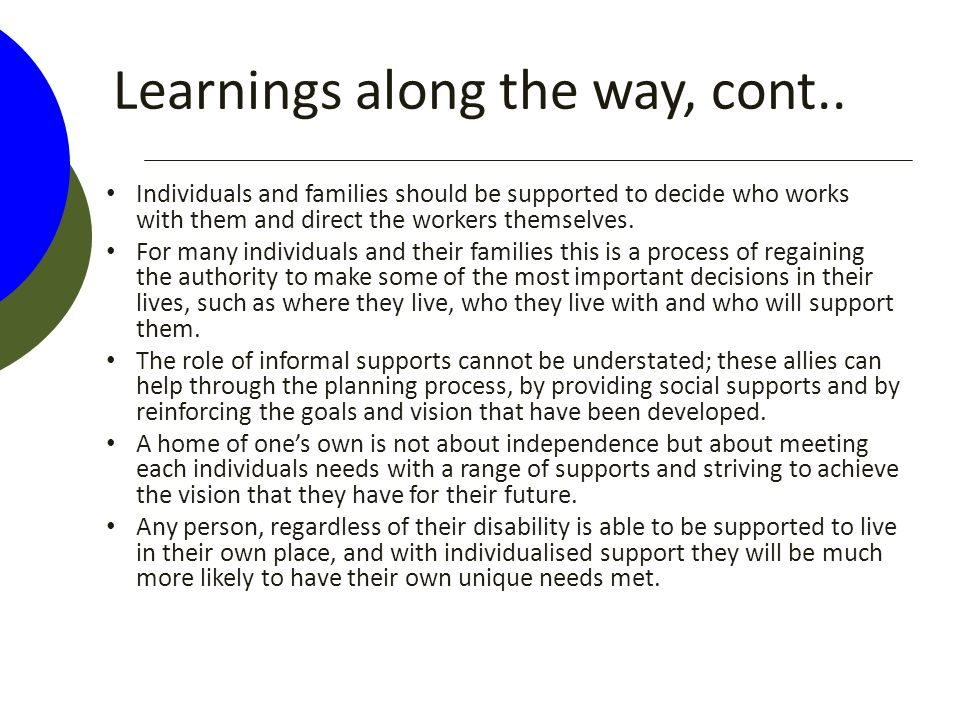 Learnings along the way, cont.. Individuals and families should be supported to decide who works with them and direct the workers themselves. For many