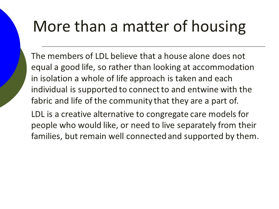 More than a matter of housing The members of LDL believe that a house alone does not equal a good life, so rather than looking at accommodation in iso