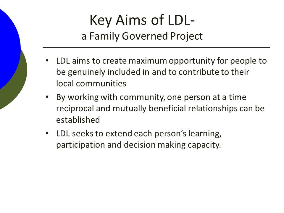 Key Aims of LDL- a Family Governed Project LDL aims to create maximum opportunity for people to be genuinely included in and to contribute to their local communities By working with community, one person at a time reciprocal and mutually beneficial relationships can be established LDL seeks to extend each person's learning, participation and decision making capacity.