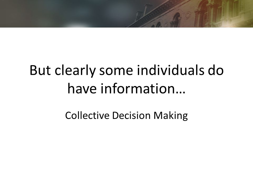But clearly some individuals do have information… Collective Decision Making