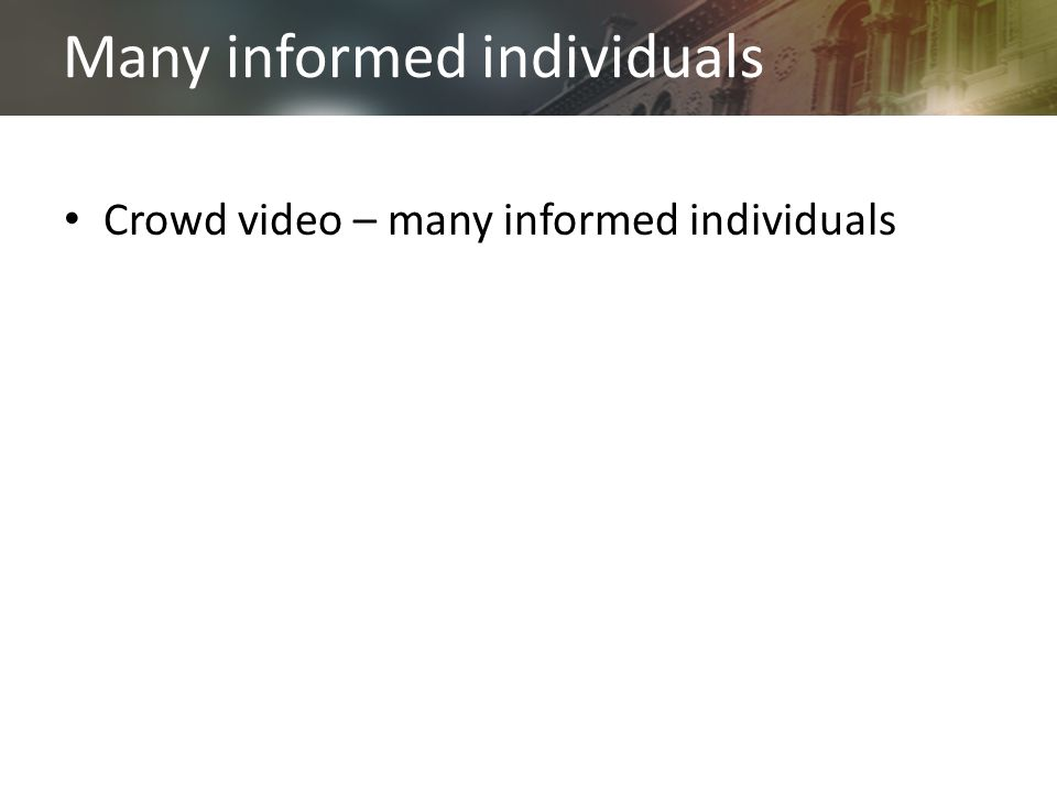 Many informed individuals Crowd video – many informed individuals