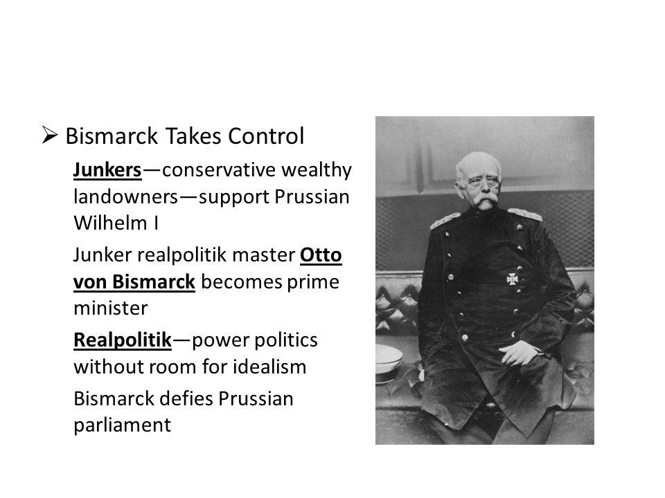  Bismarck Takes Control Junkers—conservative wealthy landowners—support Prussian Wilhelm I Junker realpolitik master Otto von Bismarck becomes prime minister Realpolitik—power politics without room for idealism Bismarck defies Prussian parliament