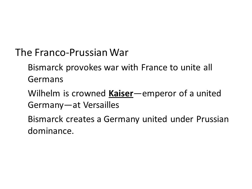 The Franco-Prussian War Bismarck provokes war with France to unite all Germans Wilhelm is crowned Kaiser—emperor of a united Germany—at Versailles Bismarck creates a Germany united under Prussian dominance.