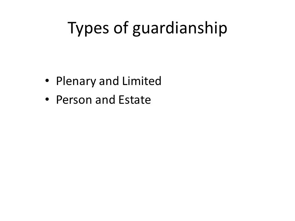 Types of guardianship Plenary and Limited Person and Estate