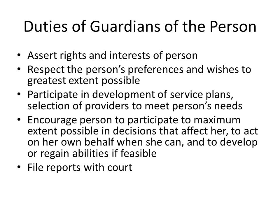 Duties of Guardians of the Person Assert rights and interests of person Respect the person's preferences and wishes to greatest extent possible Participate in development of service plans, selection of providers to meet person's needs Encourage person to participate to maximum extent possible in decisions that affect her, to act on her own behalf when she can, and to develop or regain abilities if feasible File reports with court