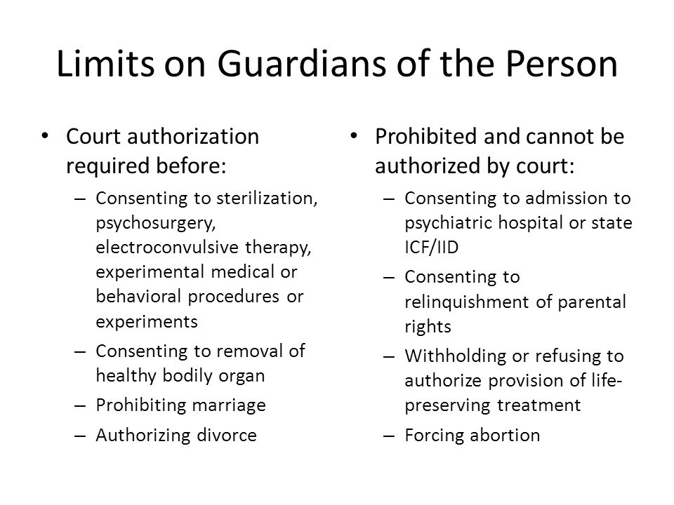 Limits on Guardians of the Person Court authorization required before: – Consenting to sterilization, psychosurgery, electroconvulsive therapy, experimental medical or behavioral procedures or experiments – Consenting to removal of healthy bodily organ – Prohibiting marriage – Authorizing divorce Prohibited and cannot be authorized by court: – Consenting to admission to psychiatric hospital or state ICF/IID – Consenting to relinquishment of parental rights – Withholding or refusing to authorize provision of life- preserving treatment – Forcing abortion