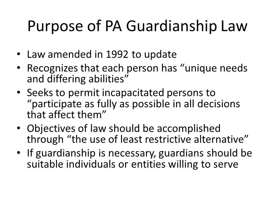 Purpose of PA Guardianship Law Law amended in 1992 to update Recognizes that each person has unique needs and differing abilities Seeks to permit incapacitated persons to participate as fully as possible in all decisions that affect them Objectives of law should be accomplished through the use of least restrictive alternative If guardianship is necessary, guardians should be suitable individuals or entities willing to serve