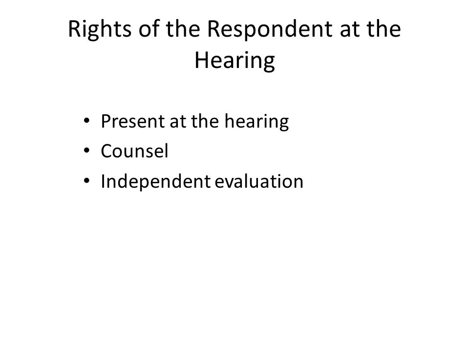 Rights of the Respondent at the Hearing Present at the hearing Counsel Independent evaluation